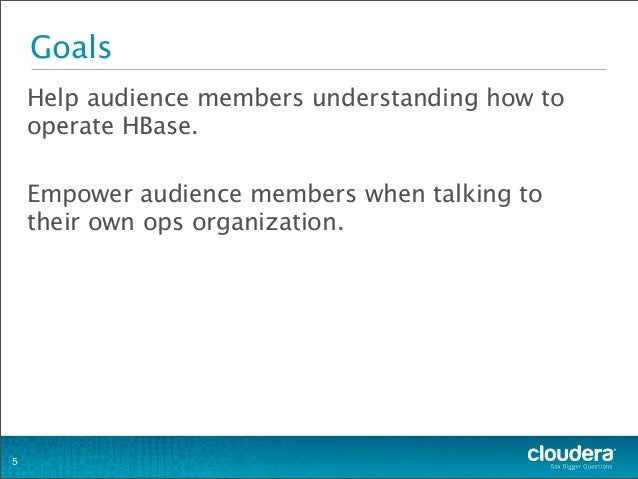Goals Help audience members understanding how to operate HBase. Empower audience members when talking to their own ops org...