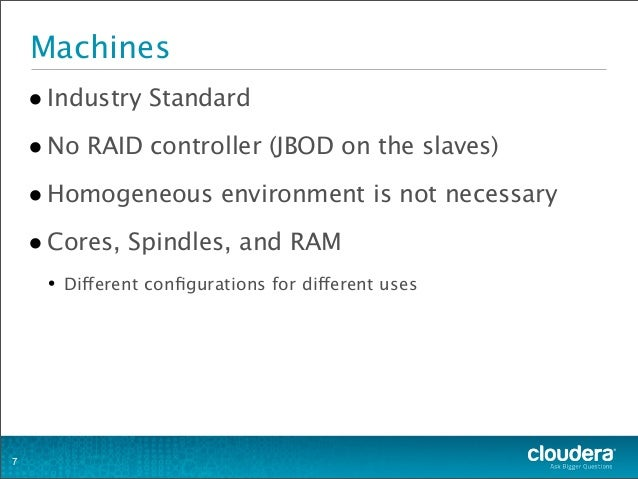 Machines •Industry Standard •No RAID controller (JBOD on the slaves) •Homogeneous environment is not necessary •Cores, Spi...