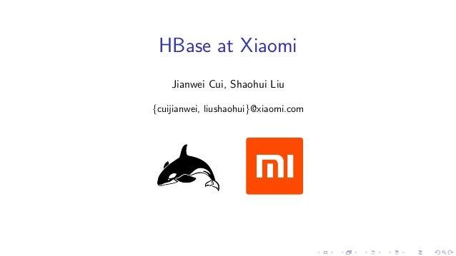 HBase at Xiaomi Jianwei Cui, Shaohui Liu {cuijianwei, liushaohui}@xiaomi.com