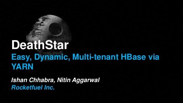DeathStar Easy, Dynamic, Multi-tenant HBase via YARN Ishan Chhabra, Nitin Aggarwal Rocketfuel Inc.