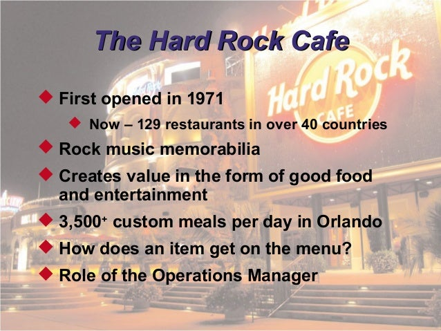 hard rock cafe operations management in services Operational management fields of hard rock cafe operation management is an academic field of study that focuses on the effective planning, scheduling, control and use of service firm and their operations as show by the case study of the hard rock café.