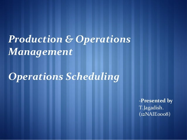 Production & Operations Management Operations Scheduling -Presented by T.Jagadish. (12NAIE0008)