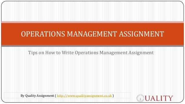 Tips on How to Write Operations Management Assignment OPERATIONS MANAGEMENT ASSIGNMENT By Quality Assignment ( http://www....