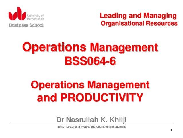 1 Operations Management BSS064-6 Operations Management and PRODUCTIVITY Dr Nasrullah K. Khilji Senior Lecturer in Project ...