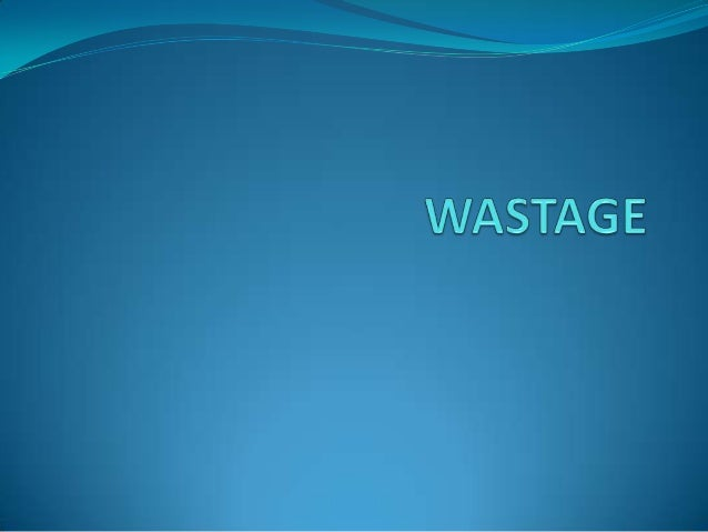 WASTAGE  The action or process of losing or destroying  something by using it carelessly or extravagantly