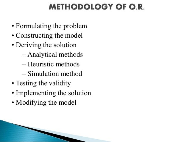 • Formulating the problem • Constructing the model • Deriving the solution – Analytical methods – Heuristic methods – Simu...