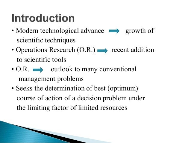 • Modern technological advance growth of scientific techniques • Operations Research (O.R.) recent addition to scientific ...
