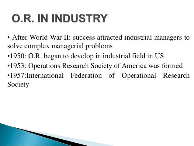 • After World War II: success attracted industrial managers to solve complex managerial problems •1950: O.R. began to deve...