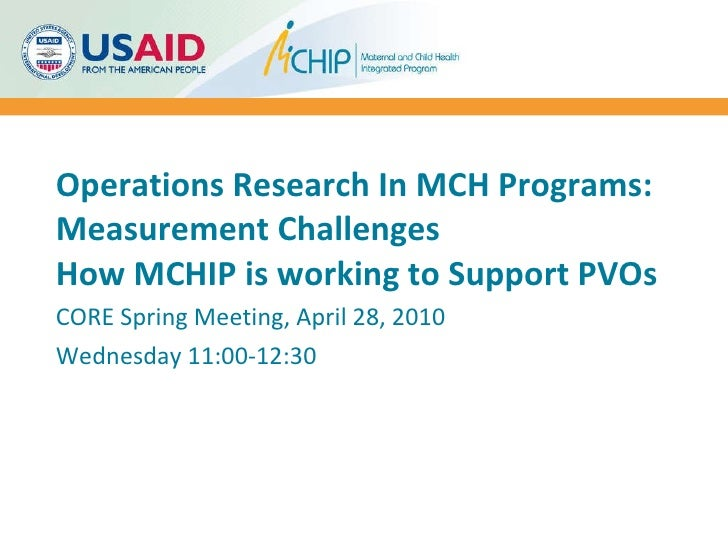 Operations Research In MCH Programs: Measurement Challenges How MCHIP is working to Support PVOs CORE Spring Meeting, Apri...