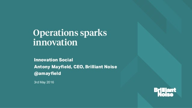 Innovation Social Antony Mayfield, CEO, Brilliant Noise @amayfield Operations sparks innovation 3rd May 2016