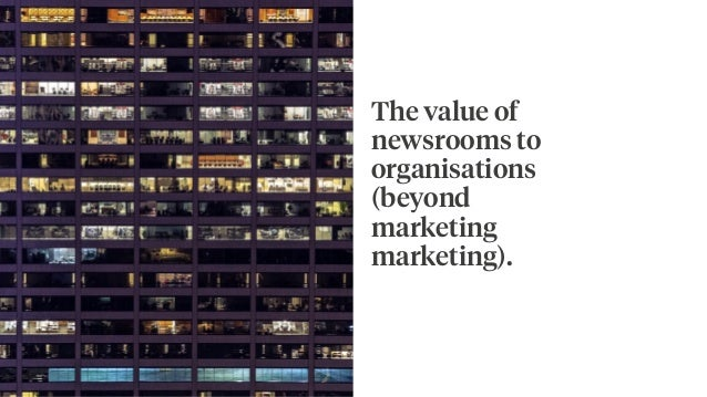 The value of newsrooms to organisations (beyond marketing marketing).