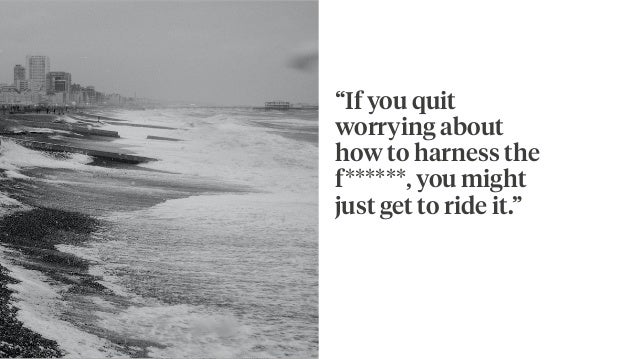 """""""If you quit worrying about how to harness the f******, you might just get to ride it."""""""