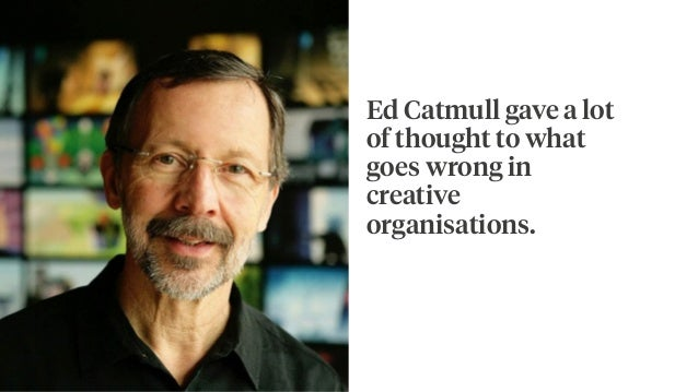Ed Catmull gave a lot of thought to what goes wrong in creative organisations.