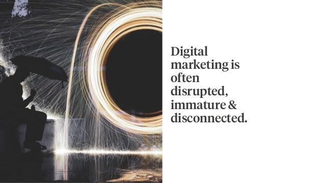 Digital marketing is often disrupted, immature & disconnected.