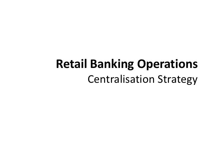 Retail Banking Operations Centralisation Strategy<br />