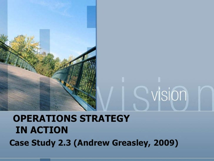 OPERATIONS STRATEGYIN ACTIONCase Study 2.3 (Andrew Greasley, 2009)
