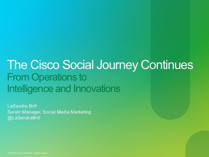 The Cisco Social Journey ContinuesFrom Operations toIntelligence and InnovationsLaSandra BrillSenior Manager, Social Media...