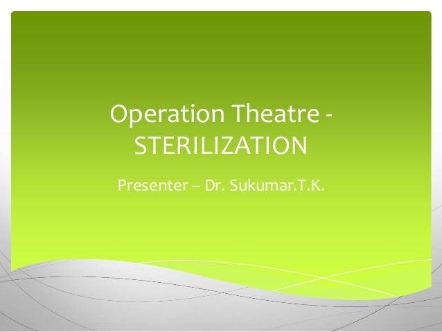 Operation Theatre - STERILIZATION Presenter – Dr. Sukumar.T.K.