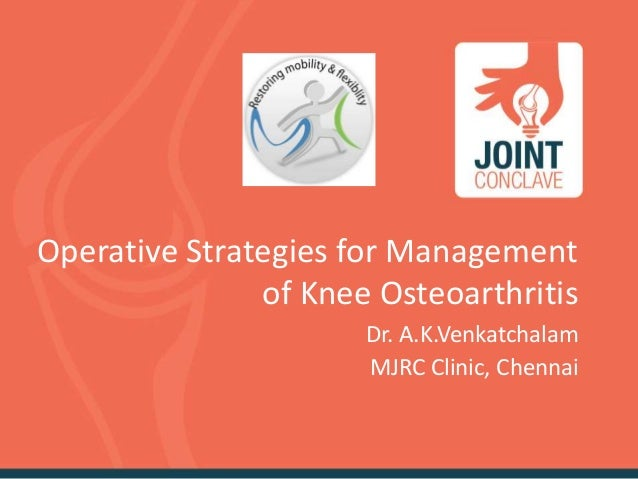 Operative Strategies for Management of Knee Osteoarthritis Dr. A.K.Venkatchalam MJRC Clinic, Chennai