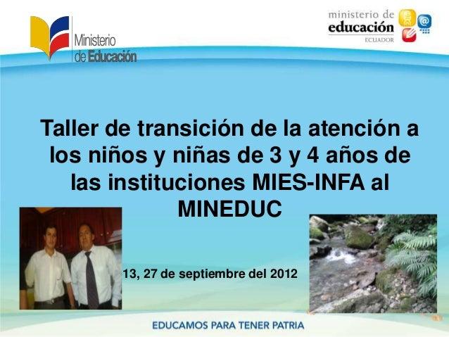 Taller de transición de la atención alos niños y niñas de 3 y 4 años delas instituciones MIES-INFA alMINEDUC13, 27 de sept...