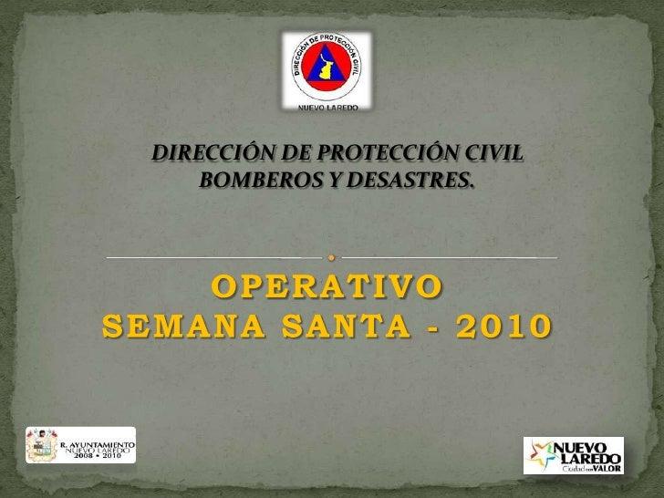 DIRECCIÓN DE PROTECCIÓN CIVIL <br />BOMBEROS Y DESASTRES. <br />OPERATIVO SEMANA SANTA - 2010 <br />