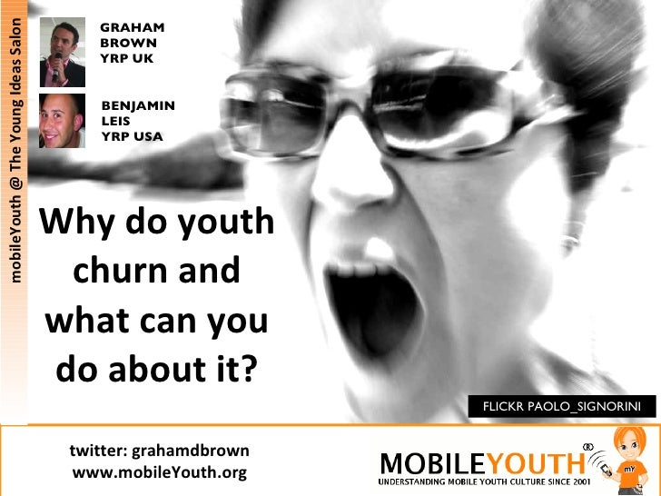 Why do youth churn and what can you do about it? FLICKR PAOLO_SIGNORINI GRAHAM BROWN YRP UK BENJAMIN LEIS YRP USA mobileYo...