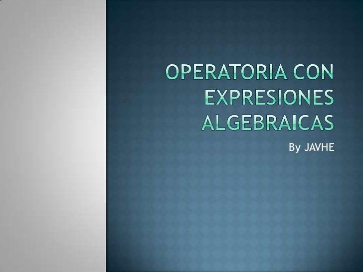 Operatoria con expresiones algebraicas<br />By JAVHE<br />