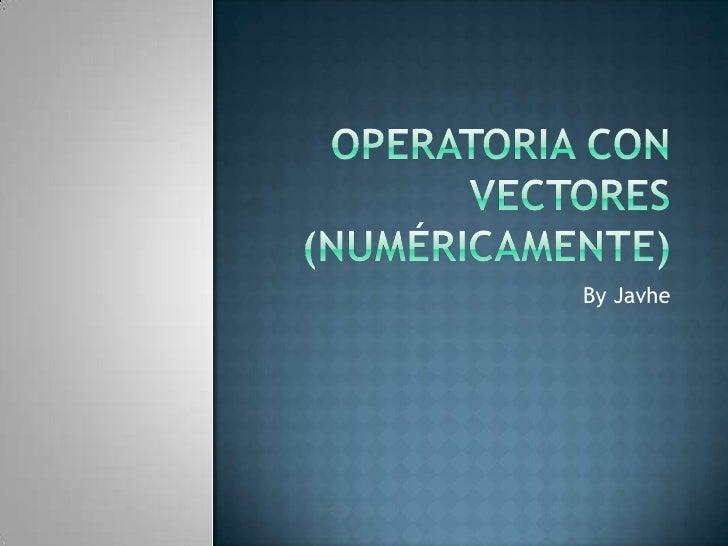 Operatoria con vectores  (numéricamente)<br />By Javhe<br />