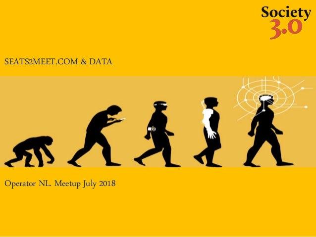 SEATS2MEET.COM & DATA Operator NL. Meetup July 2018