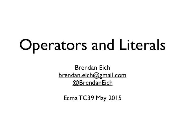 Operators and Literals Brendan Eich brendan.eich@gmail.com @BrendanEich Ecma TC39 May 2015