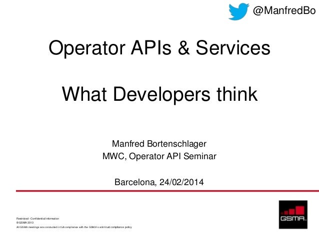 @ManfredBo  Operator APIs & Services What Developers think Manfred Bortenschlager MWC, Operator API Seminar Barcelona, 24/...