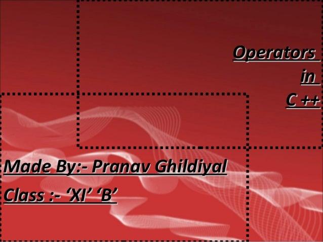OperatorsOperators inin C ++C ++ Made By:- Pranav GhildiyalMade By:- Pranav Ghildiyal Class :- 'XI' 'B'Class :- 'XI' 'B'