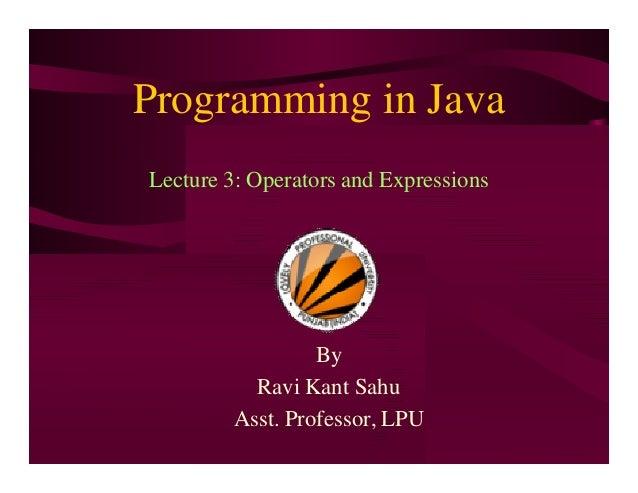 Programming in Java Lecture 3: Operators and Expressions By Ravi Kant Sahu Asst. Professor, LPU