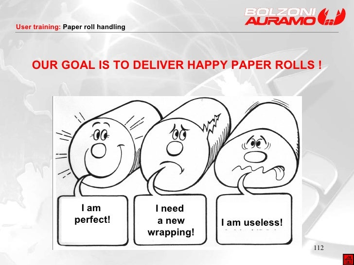 OUR GOAL IS TO DELIVER HAPPY PAPER ROLLS ! I need  a new wrapping! I am useless! I am  perfect!