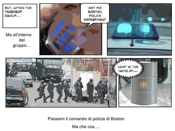 Ma all'interno del gruppo… Passami il comando di polizia di Boston Ma che cos….