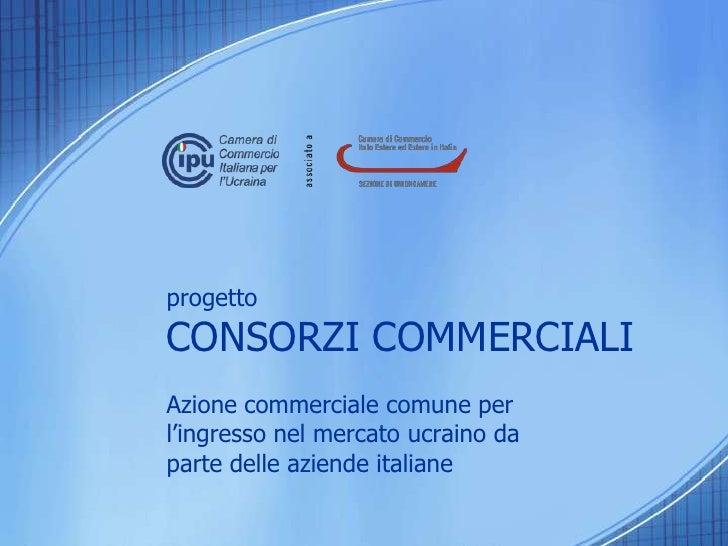 progettoCONSORZI COMMERCIALI<br />Azione commerciale comune per l'ingresso nel mercato ucraino da parte delle aziende ital...