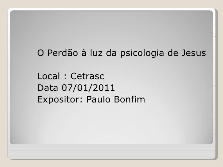 O Perdão à luz da psicologia de Jesus Local : Cetrasc Data 07/01/2011 Expositor: Paulo Bonfim