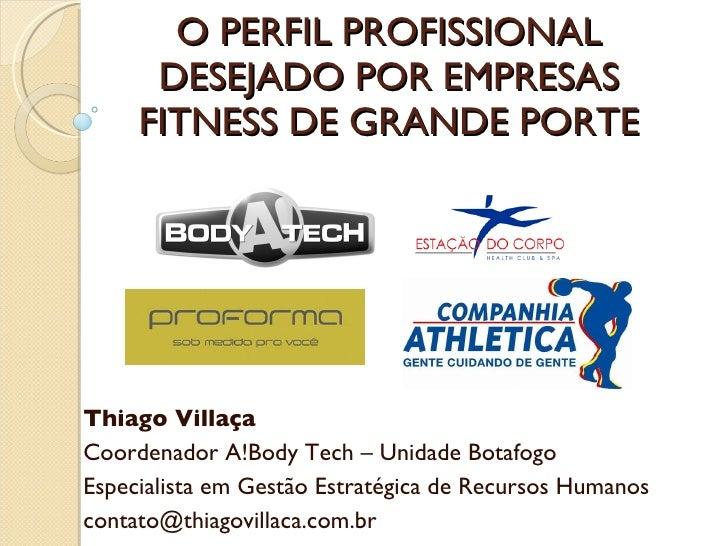 O PERFIL PROFISSIONAL DESEJADO POR EMPRESAS FITNESS DE GRANDE PORTE Thiago Villaça Coordenador A!Body Tech – Unidade Botaf...