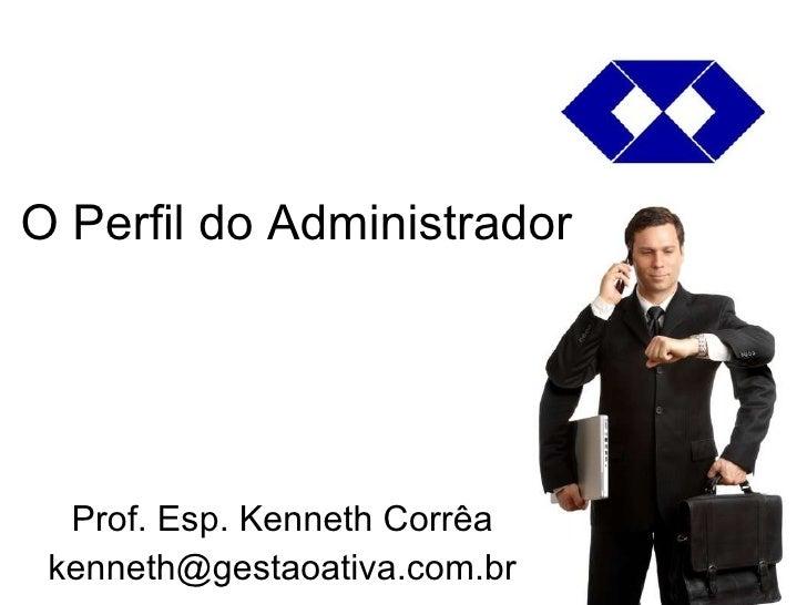 O Perfil do Administrador Prof. Esp. Kenneth Corrêa [email_address]