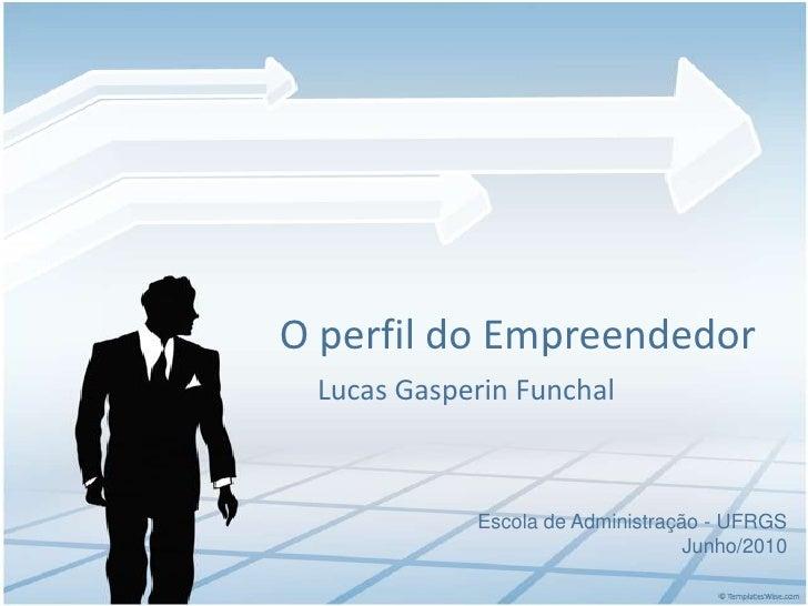 O perfil do Empreendedor<br />Lucas Gasperin Funchal<br />Escola de Administração - UFRGS<br />Junho/2010<br />
