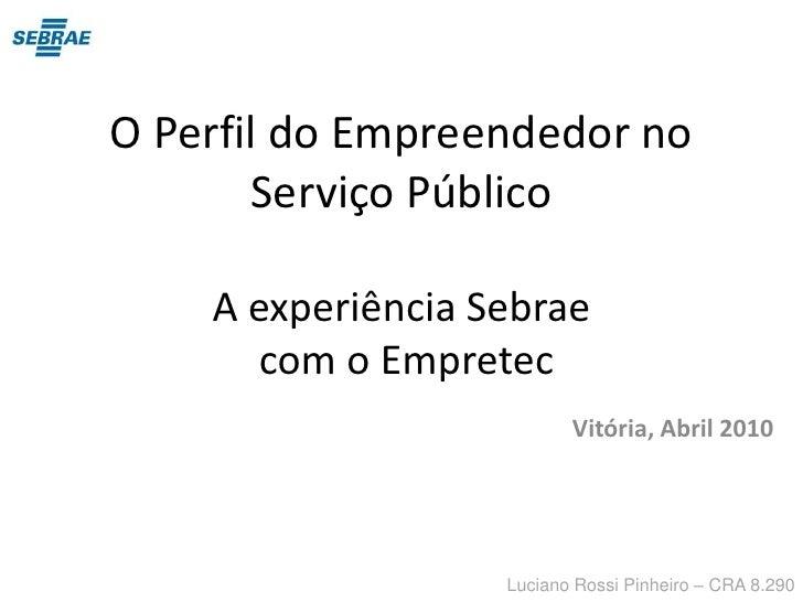 O Perfil do Empreendedor no Serviço PúblicoA experiência Sebrae com o Empretec<br />Vitória, Abril 2010<br />