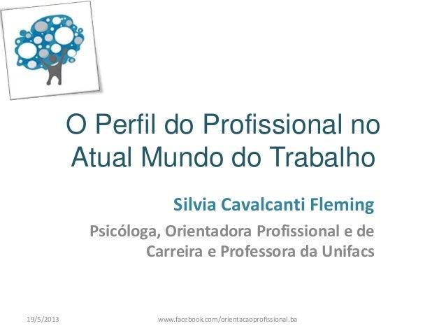 O Perfil do Profissional noAtual Mundo do TrabalhoSilvia Cavalcanti FlemingPsicóloga, Orientadora Profissional e deCarreir...
