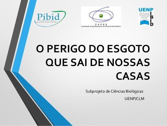 O PERIGO DO ESGOTO QUE SAI DE NOSSAS CASAS Subprojeto de Ciências Biológicas UENP/CLM