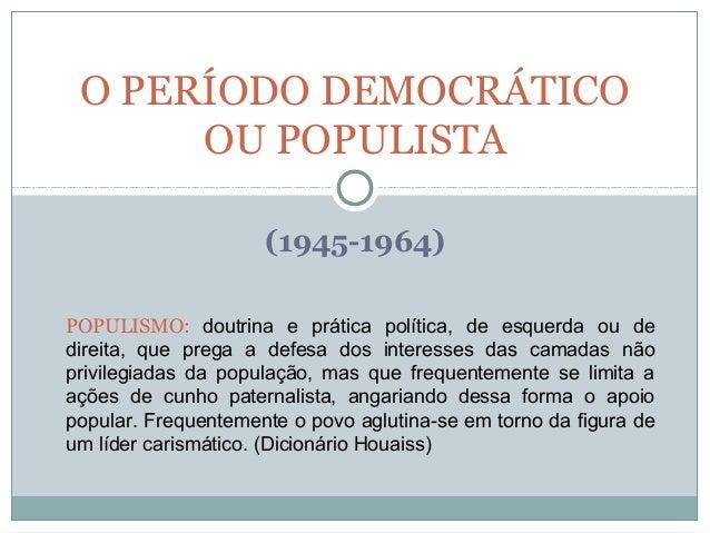 (1945-1964) O PERÍODO DEMOCRÁTICO OU POPULISTA POPULISMO: doutrina e prática política, de esquerda ou de direita, que preg...