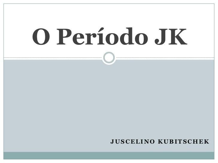 Juscelino Kubitschek<br />O Período JK<br />