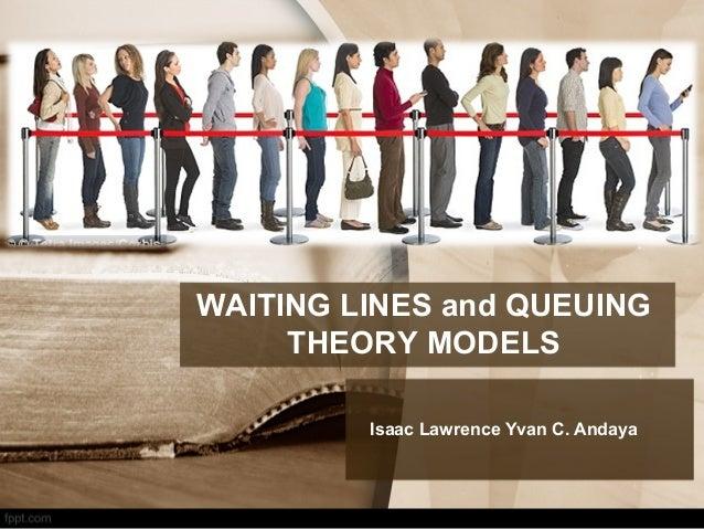 WAITING LINES and QUEUING THEORY MODELS Isaac Lawrence Yvan C. Andaya