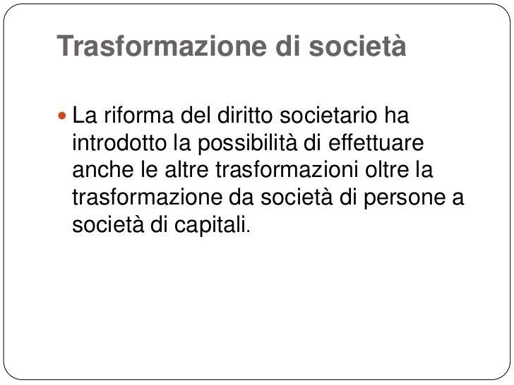 Trasformazione di società La riforma del diritto societario ha introdotto la possibilità di effettuare anche le altre tra...