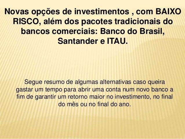 Novas opções de investimentos , com BAIXO  RISCO, além dos pacotes tradicionais do  bancos comerciais: Banco do Brasil,  S...