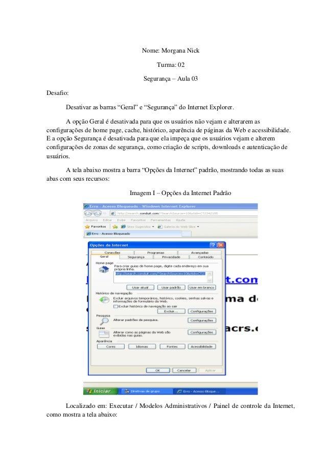 """Nome: Morgana Nick Turma: 02 Segurança – Aula 03 Desafio: Desativar as barras """"Geral"""" e """"Segurança"""" do Internet Explorer. ..."""