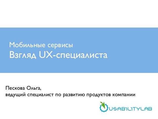 Мобильные сервисы  Взгляд UX-специалиста Пескова Ольга, ведущий специалист по развитию продуктов компании